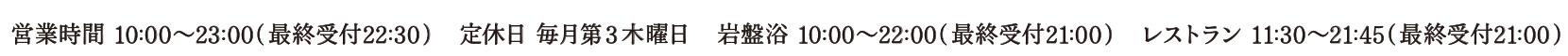 営業時間 10:00~23:00(最終受付22:30) / 定休日 毎月第三木曜日 岩盤浴 10:00~22:00(最終受付21:00) / レストラン 11:00~22:00(最終受付21:00)